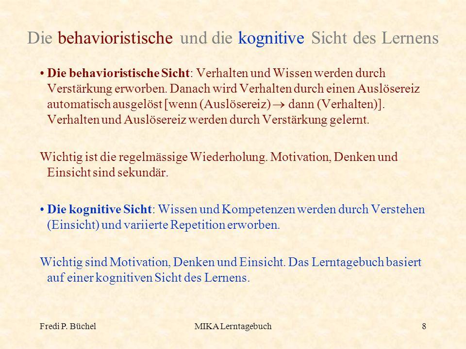 Fredi P. BüchelMIKA Lerntagebuch8 Die behavioristische und die kognitive Sicht des Lernens Die behavioristische Sicht: Verhalten und Wissen werden dur