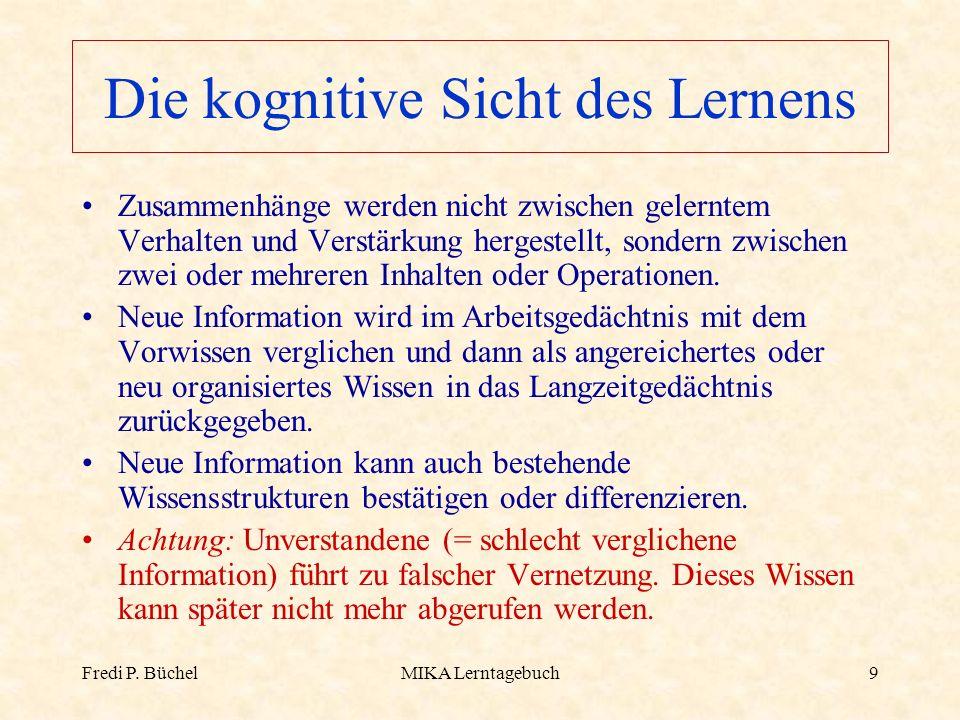 Fredi P. BüchelMIKA Lerntagebuch9 Die kognitive Sicht des Lernens Zusammenhänge werden nicht zwischen gelerntem Verhalten und Verstärkung hergestellt,