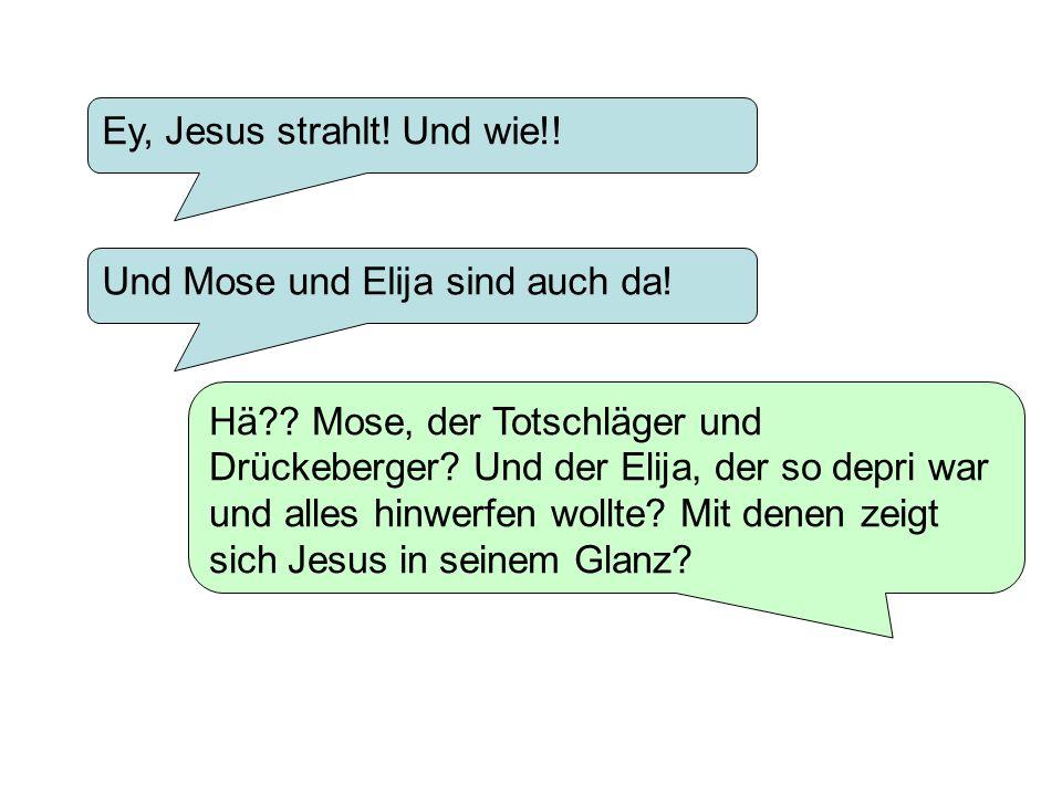 Ey, Jesus strahlt! Und wie!! Hä?? Mose, der Totschläger und Drückeberger? Und der Elija, der so depri war und alles hinwerfen wollte? Mit denen zeigt