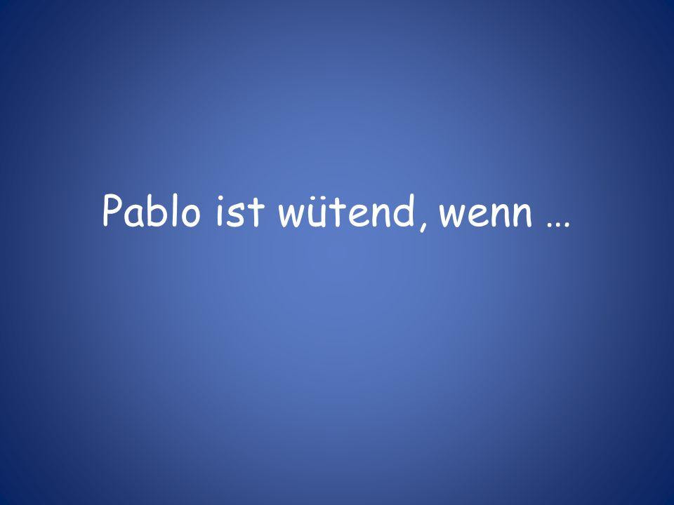 Pablo ist wütend, wenn …
