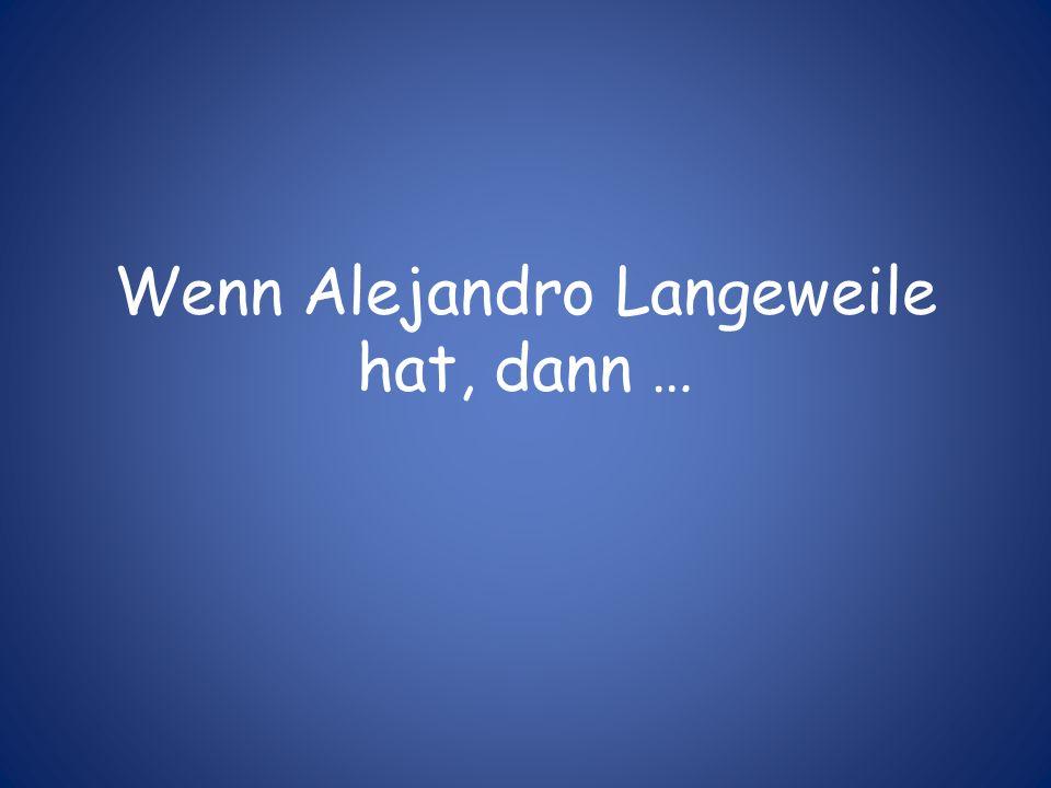 Wenn Alejandro Langeweile hat, dann …