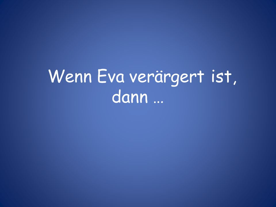Wenn Eva verärgert ist, dann …