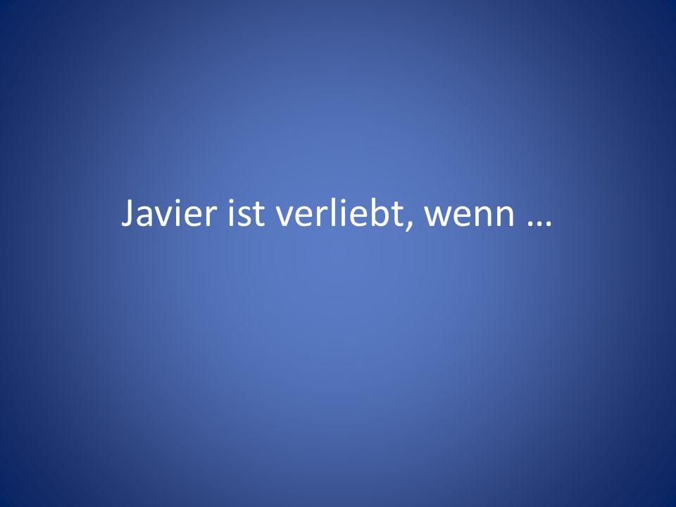 Javier ist verliebt, wenn …