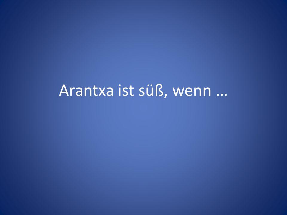 Arantxa ist süß, wenn …