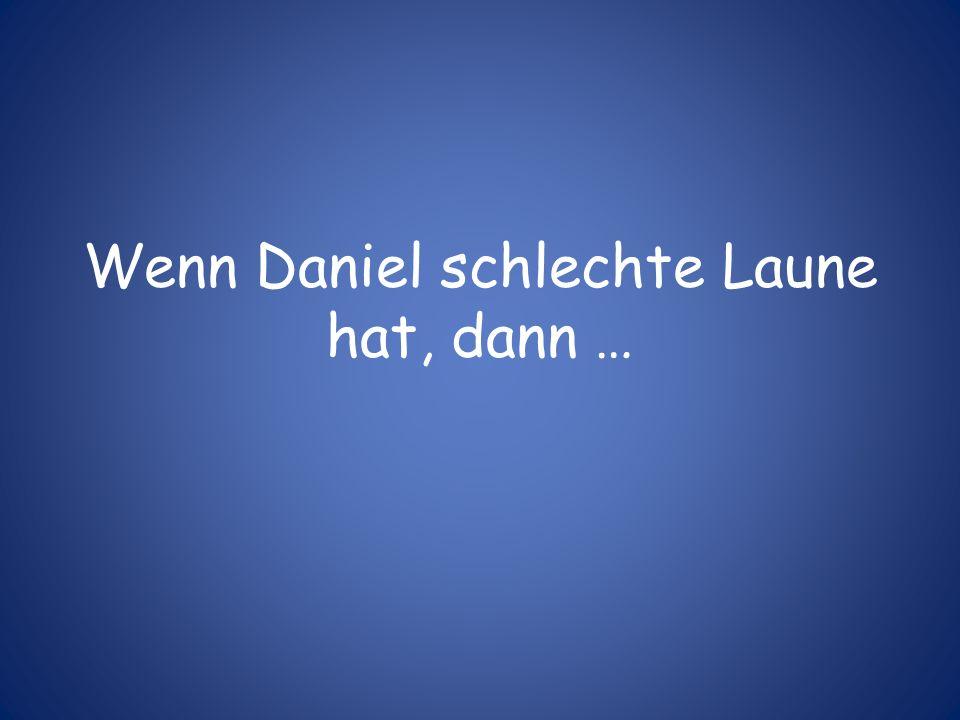 Wenn Daniel schlechte Laune hat, dann …