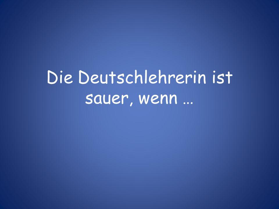 Die Deutschlehrerin ist sauer, wenn …