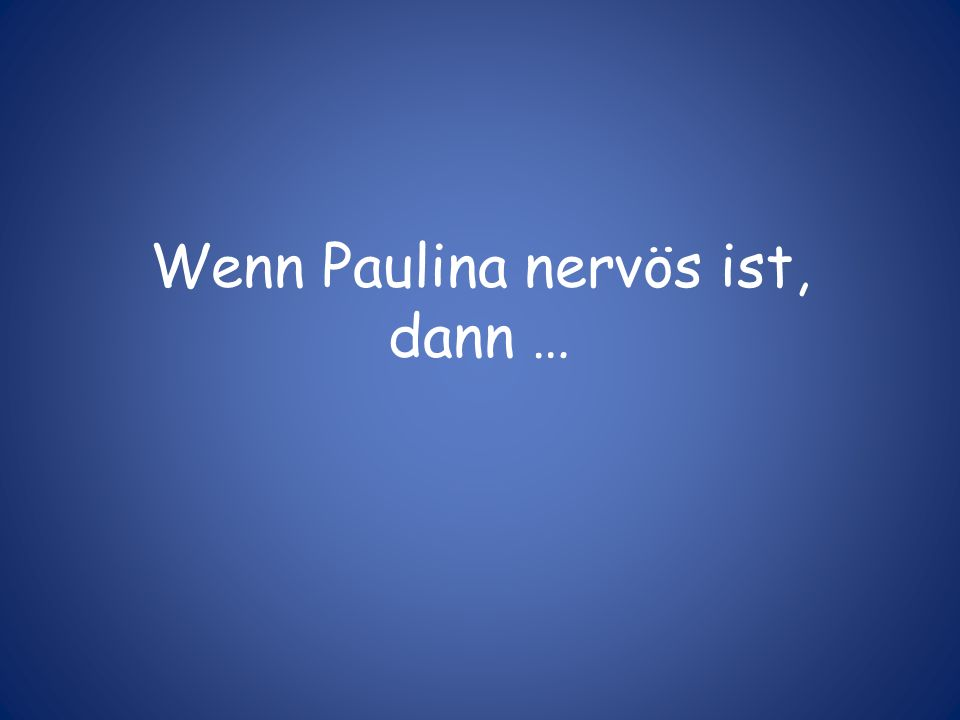 Wenn Paulina nervös ist, dann …