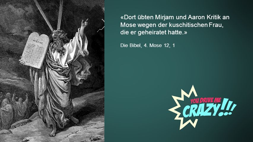 Background «Dort übten Mirjam und Aaron Kritik an Mose wegen der kuschitischen Frau, die er geheiratet hatte.» Die Bibel, 4. Mose 12, 1