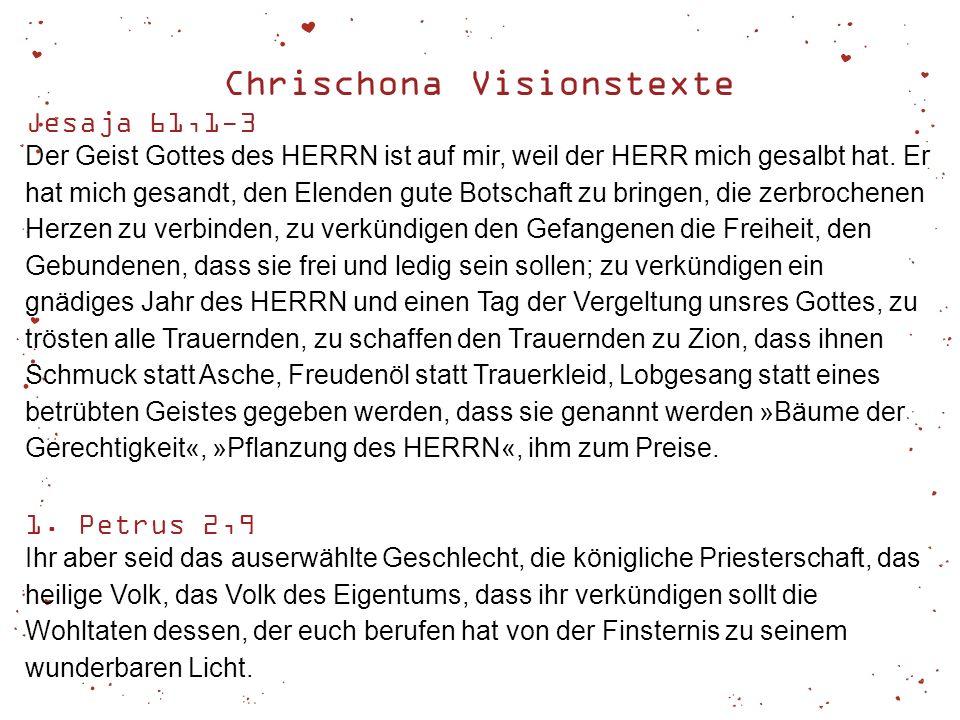 Chrischona Visionstexte Jesaja 61,1-3 Der Geist Gottes des HERRN ist auf mir, weil der HERR mich gesalbt hat. Er hat mich gesandt, den Elenden gute Bo