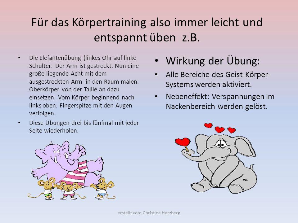 Für das Körpertraining also immer leicht und entspannt üben z.B. Die Elefantenübung (linkes Ohr auf linke Schulter. Der Arm ist gestreckt. Nun eine gr