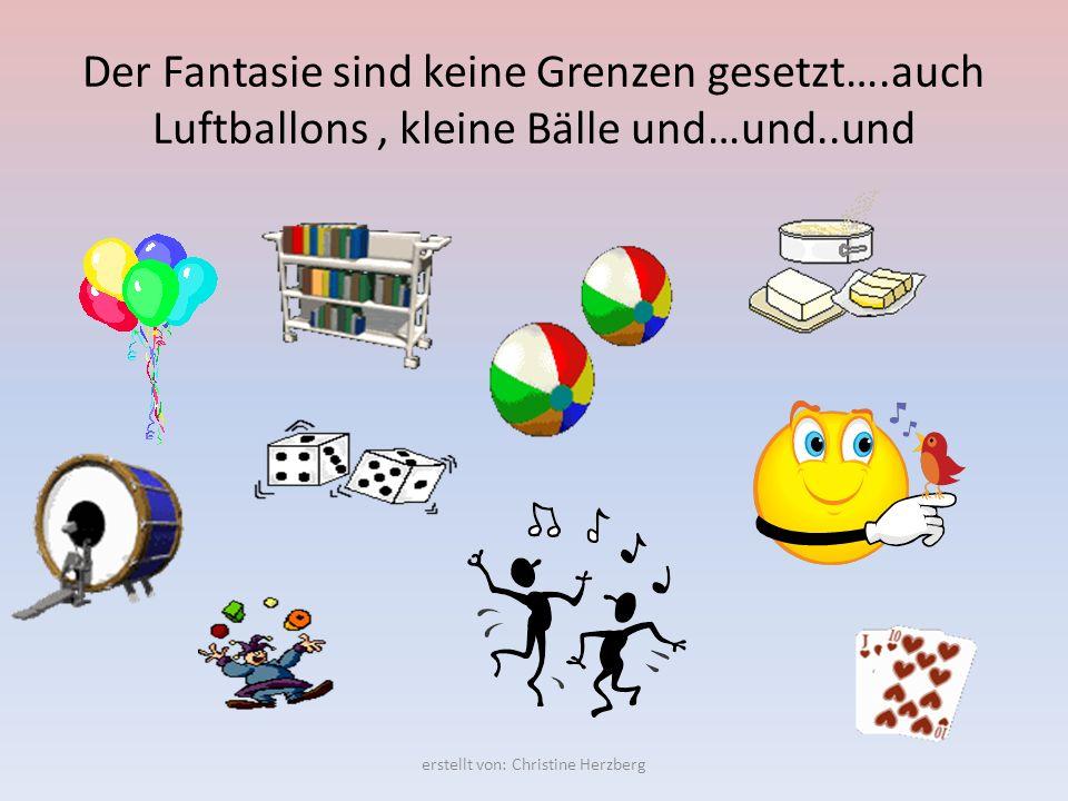 Der Fantasie sind keine Grenzen gesetzt….auch Luftballons, kleine Bälle und…und..und erstellt von: Christine Herzberg