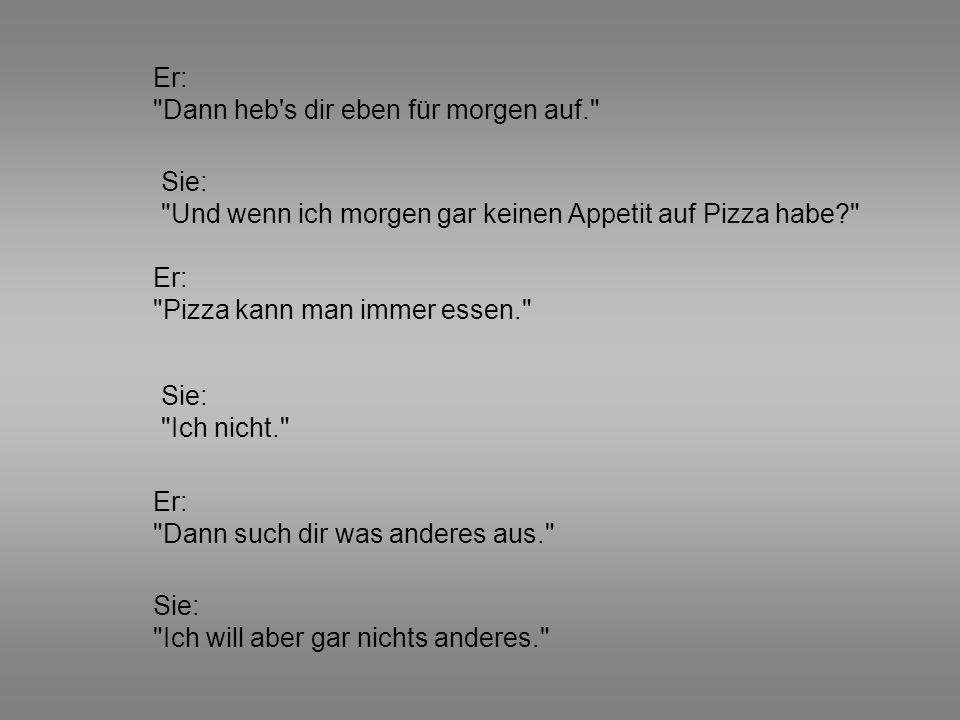 Sie: Nein. Sie: Doch. Er: Also doch Pizza. Er: Also gar nichts. Er: Du machst mich verrückt. Sie: Warum bestellst du dir nicht schon mal was...?