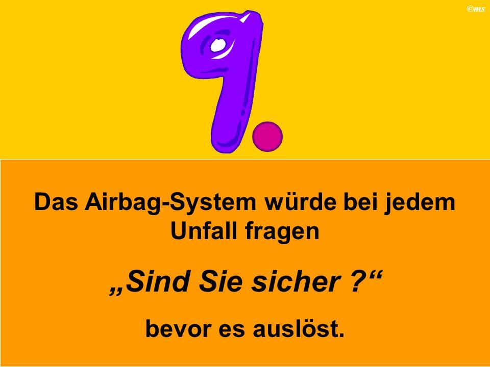 ©ms Das Airbag-System würde bei jedem Unfall fragen Sind Sie sicher ? bevor es auslöst.