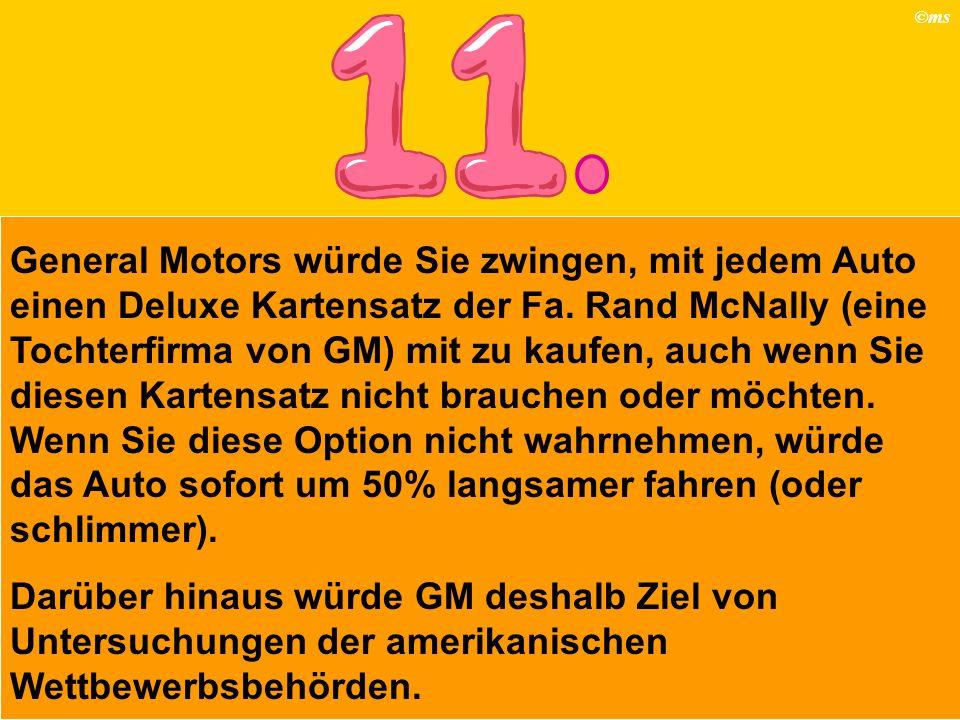 ©ms General Motors würde Sie zwingen, mit jedem Auto einen Deluxe Kartensatz der Fa. Rand McNally (eine Tochterfirma von GM) mit zu kaufen, auch wenn