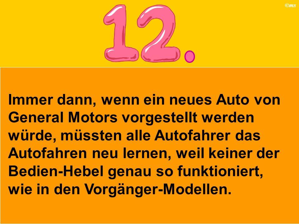©ms Immer dann, wenn ein neues Auto von General Motors vorgestellt werden würde, müssten alle Autofahrer das Autofahren neu lernen, weil keiner der Be