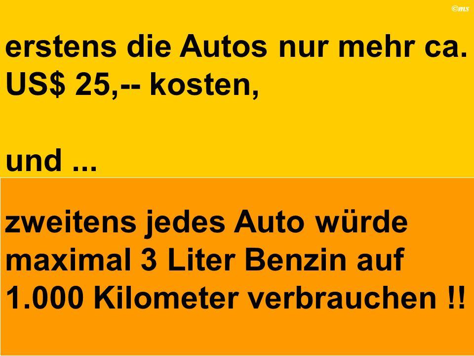 ©ms erstens die Autos nur mehr ca. US$ 25,-- kosten, und... zweitens jedes Auto würde maximal 3 Liter Benzin auf 1.000 Kilometer verbrauchen !!
