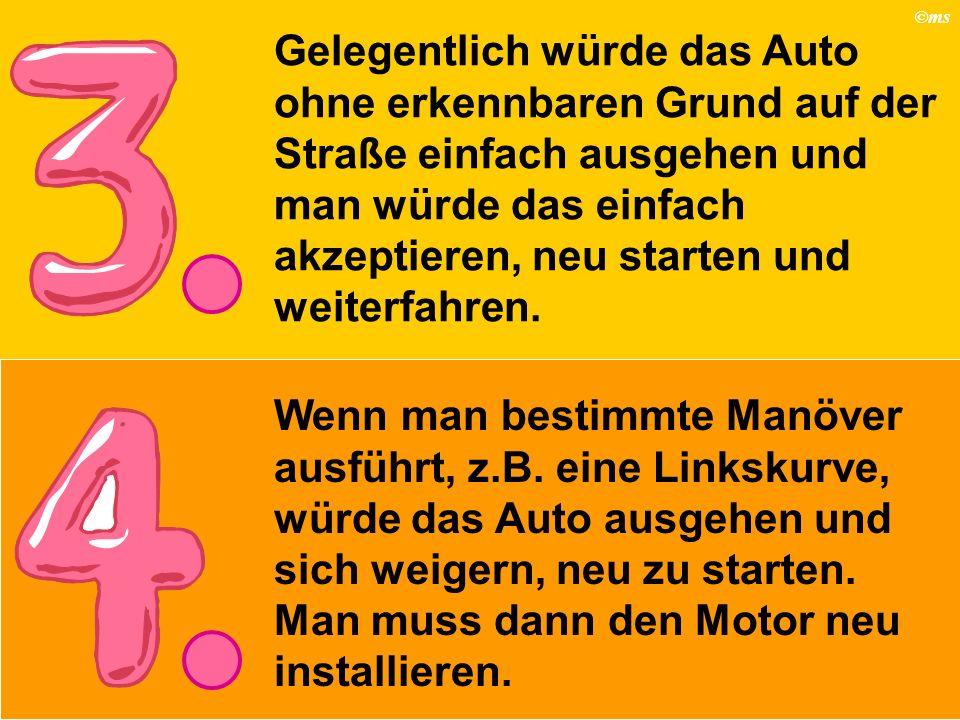 ©ms Wenn man bestimmte Manöver ausführt, z.B. eine Linkskurve, würde das Auto ausgehen und sich weigern, neu zu starten. Man muss dann den Motor neu i