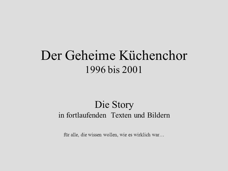 Der Geheime Küchenchor 1996 bis 2001 Die Story in fortlaufenden Texten und Bildern für alle, die wissen wollen, wie es wirklich war…