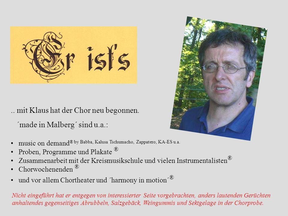 .. mit Klaus hat der Chor neu begonnen. ´made in Malberg´ sind u.a.: music on demand ® by Babba, Kalusa Tschumacho, Zappatero, KA-ES u.a. Proben, Prog