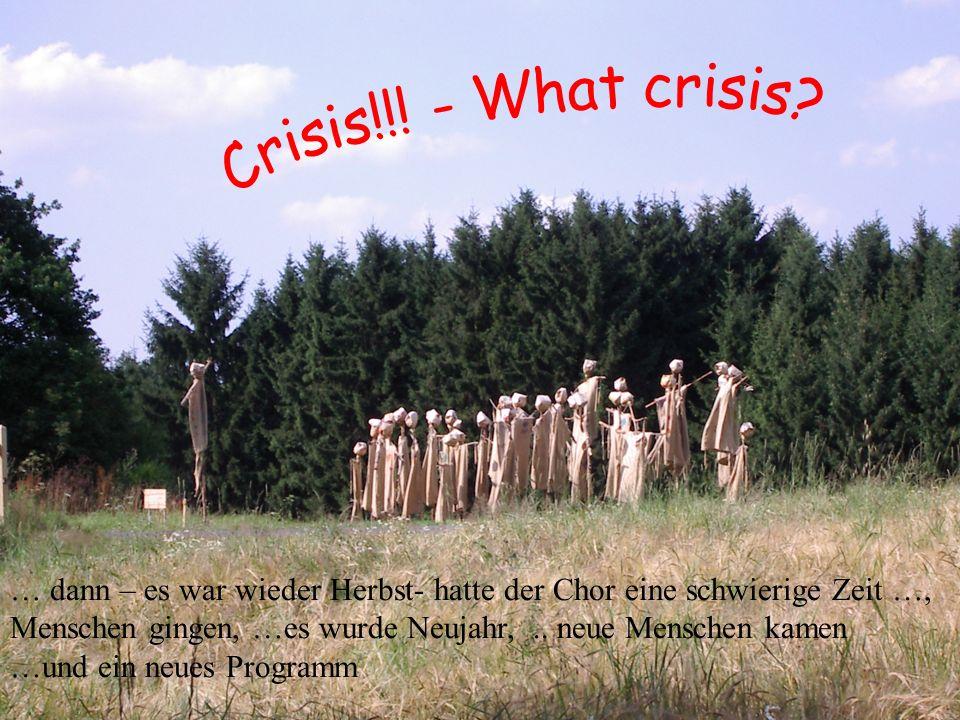Crisis ! – what crisis? … dann – es war wieder Herbst- hatte der Chor eine schwierige Zeit …, Menschen gingen, …es wurde Neujahr,.. neue Menschen kame
