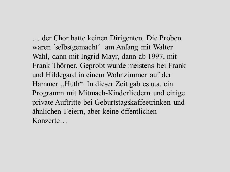 … der Chor hatte keinen Dirigenten. Die Proben waren ´selbstgemacht´ am Anfang mit Walter Wahl, dann mit Ingrid Mayr, dann ab 1997, mit Frank Thörner.
