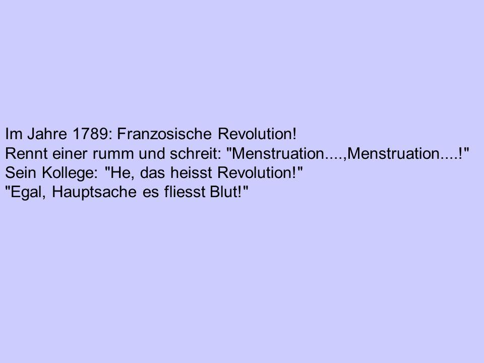 Im Jahre 1789: Franzosische Revolution! Rennt einer rumm und schreit: