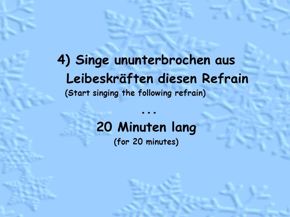 4) Singe ununterbrochen aus Leibeskräften diesen Refrain (Start singing the following refrain)...
