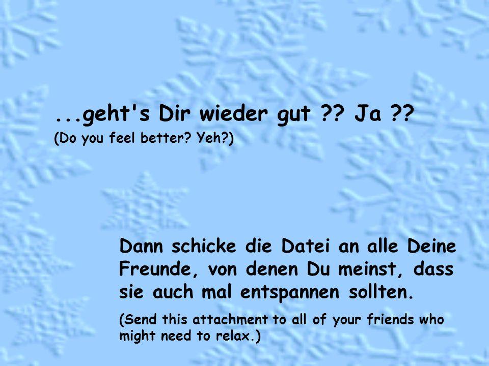 ...geht s Dir wieder gut ?.Ja ?. (Do you feel better.