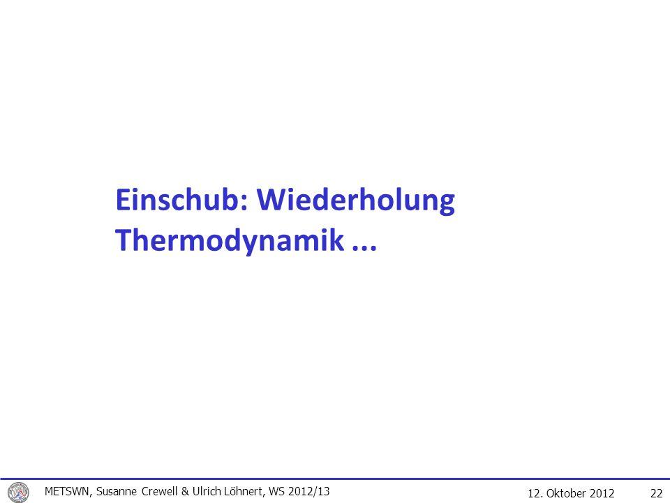 12. Oktober 2012 22 Einschub: Wiederholung Thermodynamik... METSWN, Susanne Crewell & Ulrich Löhnert, WS 2012/13