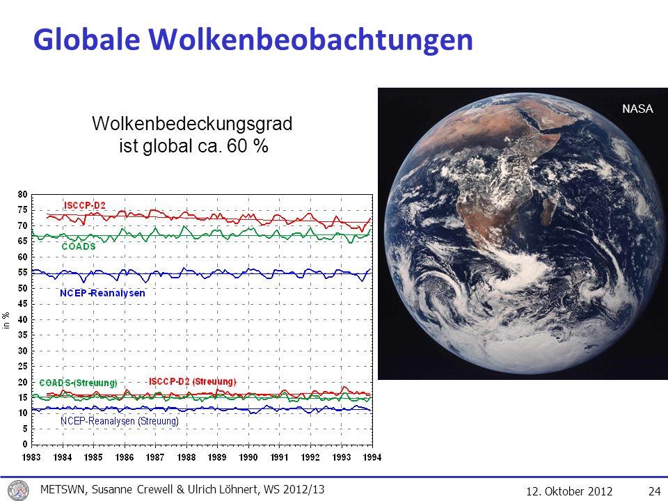 12. Oktober 2012 24 Globale Wolkenbeobachtungen Wolkenbedeckungsgrad ist global ca. 60 % NASA METSWN, Susanne Crewell & Ulrich Löhnert, WS 2012/13