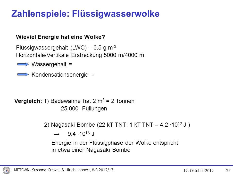 12. Oktober 2012 37 Zahlenspiele: Flüssigwasserwolke Wieviel Energie hat eine Wolke? Flüssigwassergehalt (LWC) = 0.5 g m -3 Horizontale/Vertikale Erst