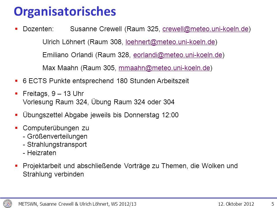 12. Oktober 2012 5 Dozenten: Susanne Crewell (Raum 325, crewell@meteo.uni-koeln.de)crewell@meteo.uni-koeln.de Ulrich Löhnert (Raum 308, loehnert@meteo