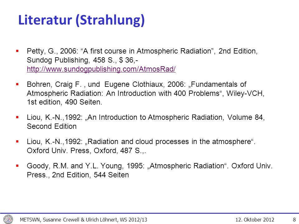 12. Oktober 2012 8 Literatur (Strahlung) Petty, G., 2006: A first course in Atmospheric Radiation, 2nd Edition, Sundog Publishing, 458 S., $ 36,- http