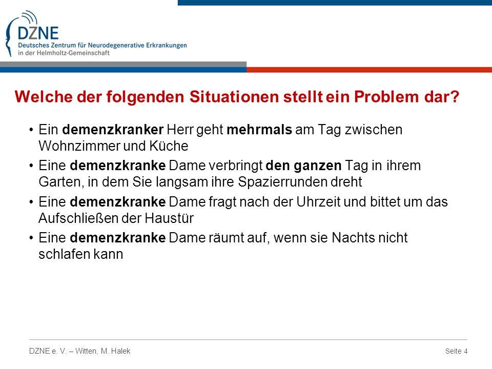 Seite 4 DZNE e. V. – Witten, M. Halek Welche der folgenden Situationen stellt ein Problem dar? Ein demenzkranker Herr geht mehrmals am Tag zwischen Wo