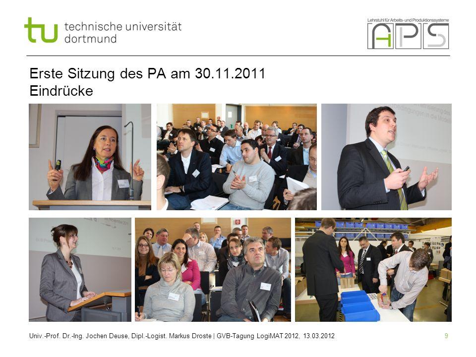 9 Erste Sitzung des PA am 30.11.2011 Eindrücke Univ.-Prof. Dr.-Ing. Jochen Deuse, Dipl.-Logist. Markus Droste | GVB-Tagung LogiMAT 2012, 13.03.2012