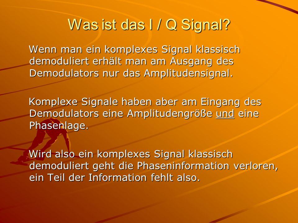 Was ist das I / Q Signal? Wenn man ein komplexes Signal klassisch demoduliert erhält man am Ausgang des Demodulators nur das Amplitudensignal. Wenn ma