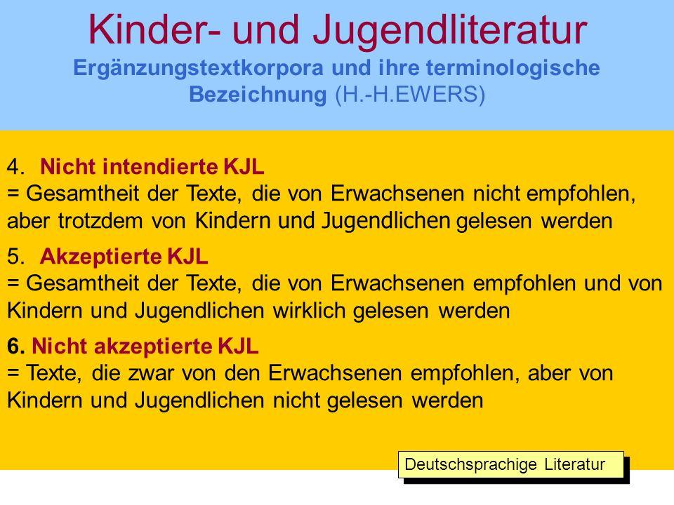 Kinder- und Jugendliteratur Ergänzungstextkorpora und ihre terminologische Bezeichnung (H.-H.EWERS) 4.Nicht intendierte KJL = Gesamtheit der Texte, die von Erwachsenen nicht empfohlen, aber trotzdem von Kindern und Jugendlichen gelesen werden 5.Akzeptierte KJL = Gesamtheit der Texte, die von Erwachsenen empfohlen und von Kindern und Jugendlichen wirklich gelesen werden 6.