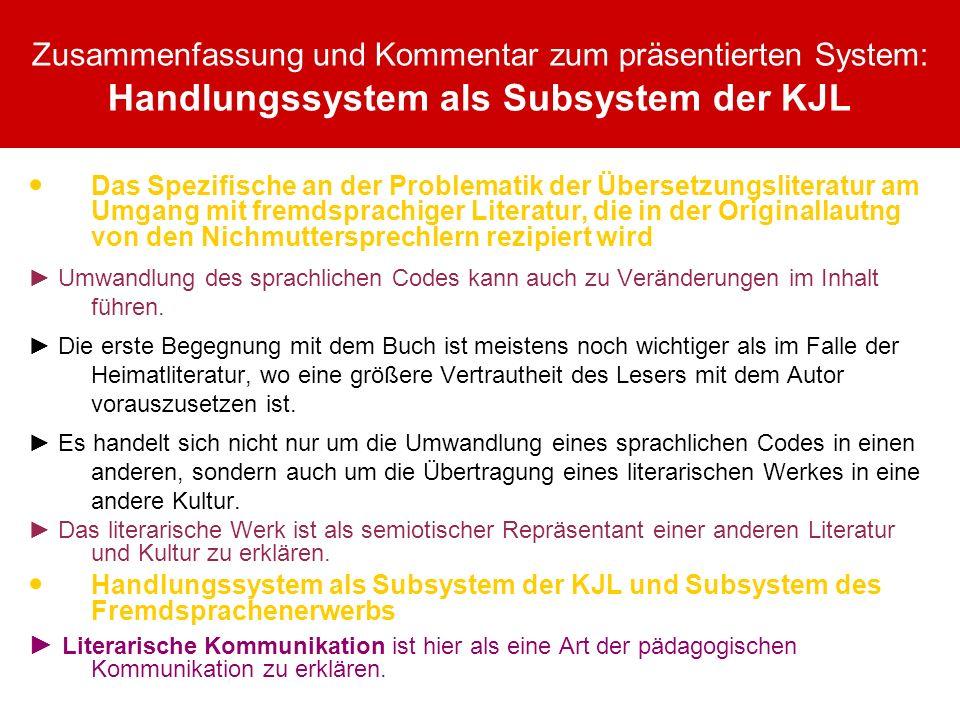 Zusammenfassung und Kommentar zum präsentierten System: Handlungssystem als Subsystem der KJL Das Spezifische an der Problematik der Übersetzungsliteratur am Umgang mit fremdsprachiger Literatur, die in der Originallautng von den Nichmuttersprechlern rezipiert wird Umwandlung des sprachlichen Codes kann auch zu Veränderungen im Inhalt führen.