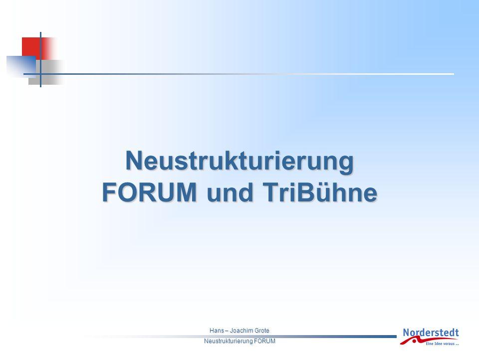 Hans – Joachim Grote Neustrukturierung FORUM Neustrukturierung FORUM und TriBühne