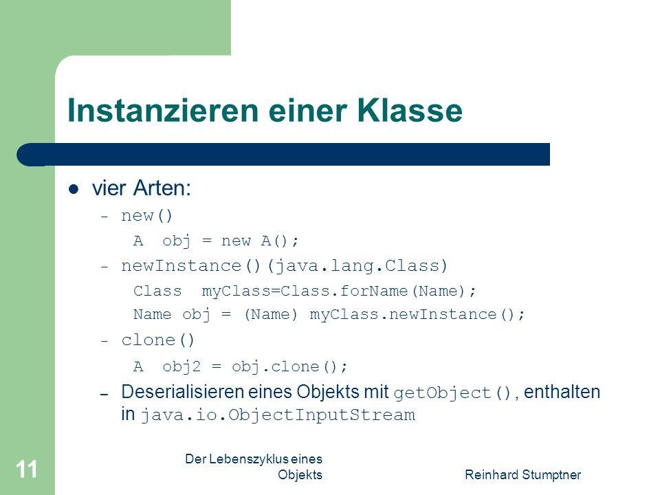 Der Lebenszyklus eines ObjektsReinhard Stumptner 11 Instanzieren einer Klasse vier Arten: – new() A obj = new A(); – newInstance()(java.lang.Class) Class myClass=Class.forName(Name); Name obj = (Name) myClass.newInstance(); – clone() A obj2 = obj.clone(); – Deserialisieren eines Objekts mit getObject(), enthalten in java.io.ObjectInputStream