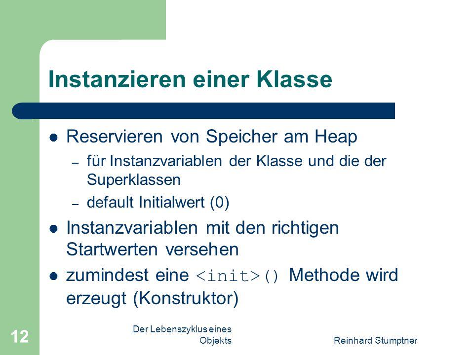 Der Lebenszyklus eines ObjektsReinhard Stumptner 12 Instanzieren einer Klasse Reservieren von Speicher am Heap – für Instanzvariablen der Klasse und die der Superklassen – default Initialwert (0) Instanzvariablen mit den richtigen Startwerten versehen zumindest eine () Methode wird erzeugt (Konstruktor)