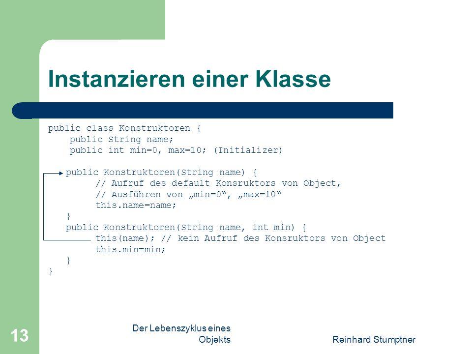 Der Lebenszyklus eines ObjektsReinhard Stumptner 13 Instanzieren einer Klasse public class Konstruktoren { public String name; public int min=0, max=10; (Initializer) public Konstruktoren(String name) { // Aufruf des default Konsruktors von Object, // Ausführen von min=0, max=10 this.name=name; } public Konstruktoren(String name, int min) { this(name); // kein Aufruf des Konsruktors von Object this.min=min; }