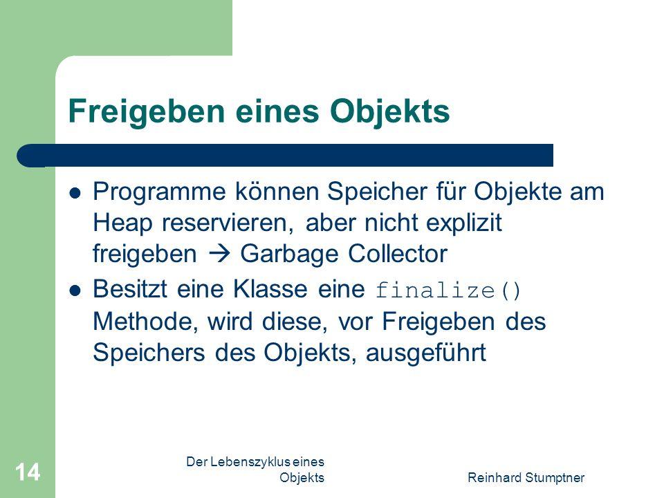 Der Lebenszyklus eines ObjektsReinhard Stumptner 14 Freigeben eines Objekts Programme können Speicher für Objekte am Heap reservieren, aber nicht explizit freigeben Garbage Collector Besitzt eine Klasse eine finalize() Methode, wird diese, vor Freigeben des Speichers des Objekts, ausgeführt