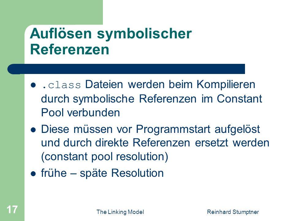 The Linking ModelReinhard Stumptner 17 Auflösen symbolischer Referenzen.class Dateien werden beim Kompilieren durch symbolische Referenzen im Constant Pool verbunden Diese müssen vor Programmstart aufgelöst und durch direkte Referenzen ersetzt werden (constant pool resolution) frühe – späte Resolution