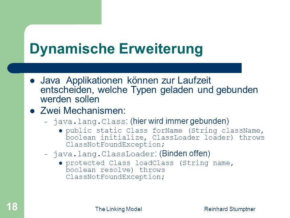 The Linking ModelReinhard Stumptner 18 Dynamische Erweiterung Java Applikationen können zur Laufzeit entscheiden, welche Typen geladen und gebunden werden sollen Zwei Mechanismen: – java.lang.Class : (hier wird immer gebunden) public static Class forName (String className, boolean initialize, ClassLoader loader) throws ClassNotFoundException; – java.lang.ClassLoader : (Binden offen) protected Class loadClass (String name, boolean resolve) throws ClassNotFoundException;