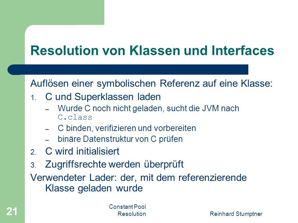 Constant Pool ResolutionReinhard Stumptner 21 Resolution von Klassen und Interfaces Auflösen einer symbolischen Referenz auf eine Klasse: 1.