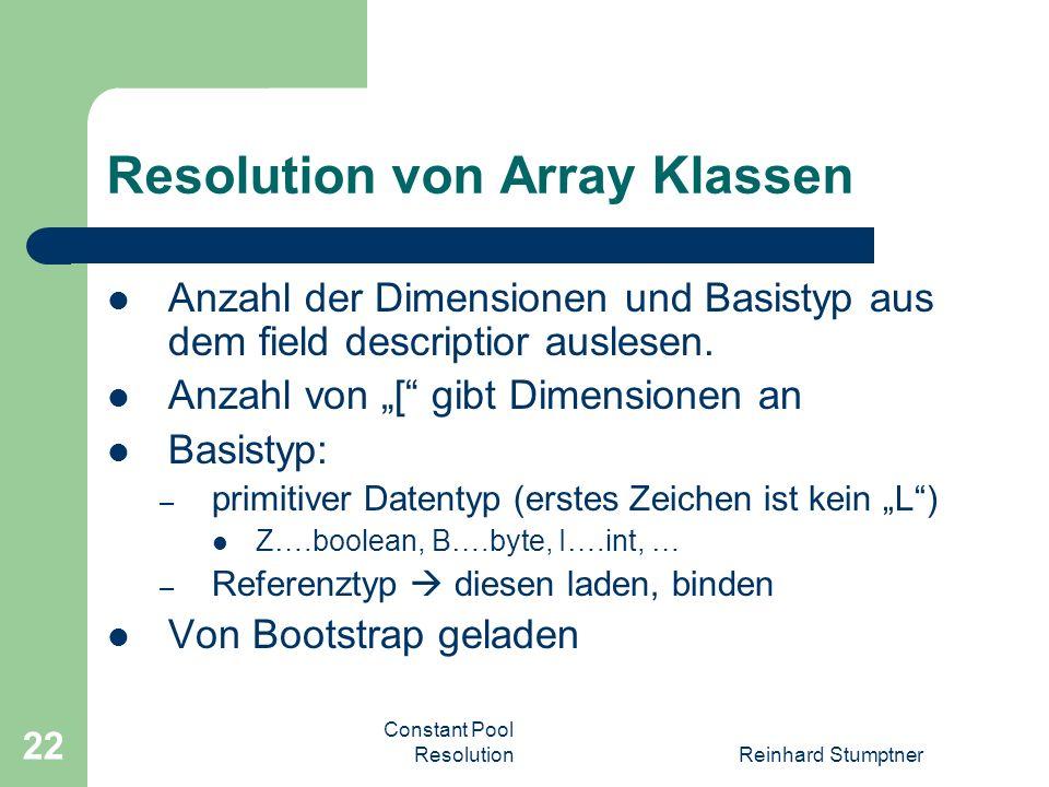 Constant Pool ResolutionReinhard Stumptner 22 Resolution von Array Klassen Anzahl der Dimensionen und Basistyp aus dem field descriptior auslesen.