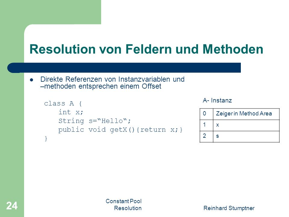 Constant Pool ResolutionReinhard Stumptner 24 Resolution von Feldern und Methoden Direkte Referenzen von Instanzvariablen und –methoden entsprechen einem Offset class A { int x; String s=Hello; public void getX(){return x;} } 0Zeiger in Method Area 1x 2s A- Instanz