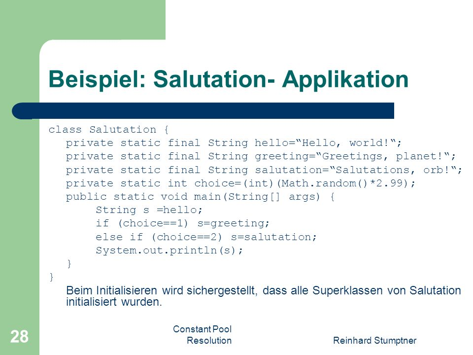 Constant Pool ResolutionReinhard Stumptner 28 Beispiel: Salutation- Applikation class Salutation { private static final String hello=Hello, world!; private static final String greeting=Greetings, planet!; private static final String salutation=Salutations, orb!; private static int choice=(int)(Math.random()*2.99); public static void main(String[] args) { String s =hello; if (choice==1) s=greeting; else if (choice==2) s=salutation; System.out.println(s); } Beim Initialisieren wird sichergestellt, dass alle Superklassen von Salutation initialisiert wurden.