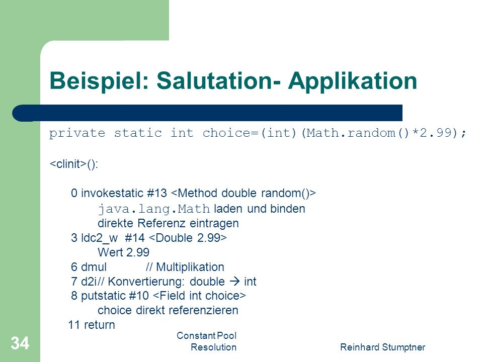 Constant Pool ResolutionReinhard Stumptner 34 Beispiel: Salutation- Applikation private static int choice=(int)(Math.random()*2.99); (): 0 invokestatic #13 java.lang.Math laden und binden direkte Referenz eintragen 3 ldc2_w #14 Wert dmul// Multiplikation 7 d2i// Konvertierung: double int 8 putstatic #10 choice direkt referenzieren 11 return